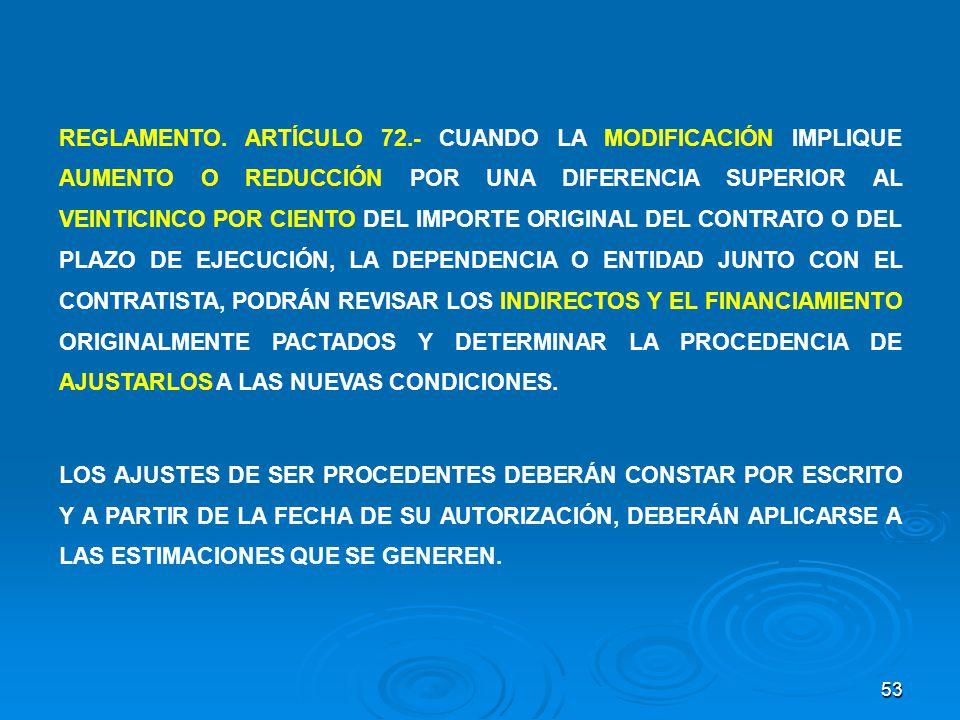 REGLAMENTO. ARTÍCULO 72.- CUANDO LA MODIFICACIÓN IMPLIQUE AUMENTO O REDUCCIÓN POR UNA DIFERENCIA SUPERIOR AL VEINTICINCO POR CIENTO DEL IMPORTE ORIGINAL DEL CONTRATO O DEL PLAZO DE EJECUCIÓN, LA DEPENDENCIA O ENTIDAD JUNTO CON EL CONTRATISTA, PODRÁN REVISAR LOS INDIRECTOS Y EL FINANCIAMIENTO ORIGINALMENTE PACTADOS Y DETERMINAR LA PROCEDENCIA DE AJUSTARLOS A LAS NUEVAS CONDICIONES.