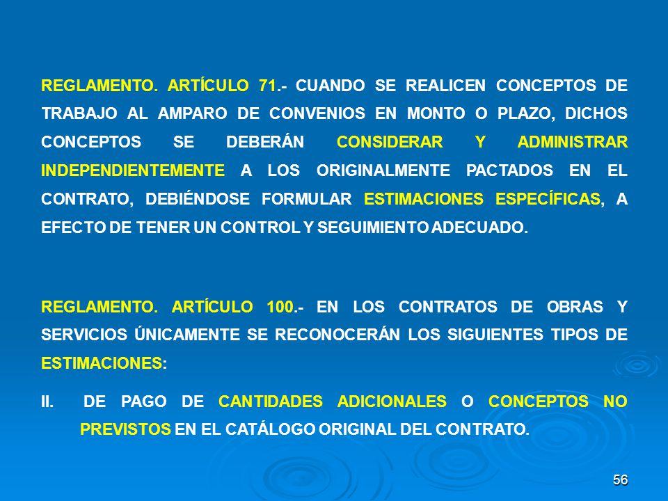 REGLAMENTO. ARTÍCULO 71.- CUANDO SE REALICEN CONCEPTOS DE TRABAJO AL AMPARO DE CONVENIOS EN MONTO O PLAZO, DICHOS CONCEPTOS SE DEBERÁN CONSIDERAR Y ADMINISTRAR INDEPENDIENTEMENTE A LOS ORIGINALMENTE PACTADOS EN EL CONTRATO, DEBIÉNDOSE FORMULAR ESTIMACIONES ESPECÍFICAS, A EFECTO DE TENER UN CONTROL Y SEGUIMIENTO ADECUADO.