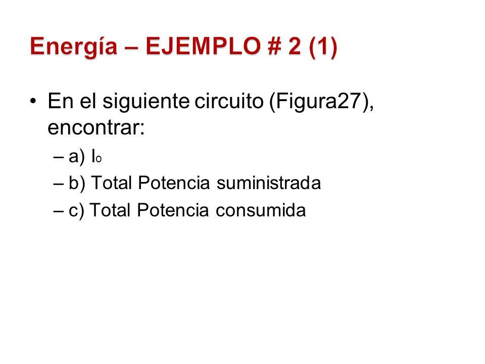 Energía – EJEMPLO # 2 (1) En el siguiente circuito (Figura27), encontrar: a) Io. b) Total Potencia suministrada.