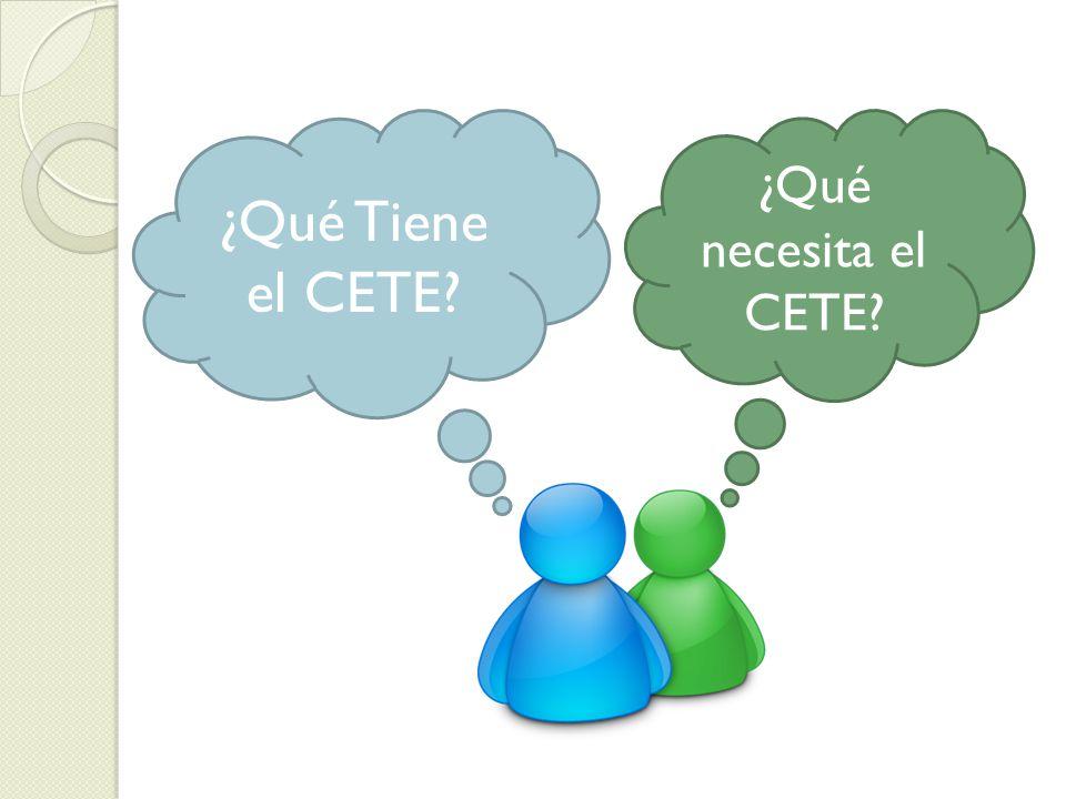 ¿Qué Tiene el CETE ¿Qué necesita el CETE