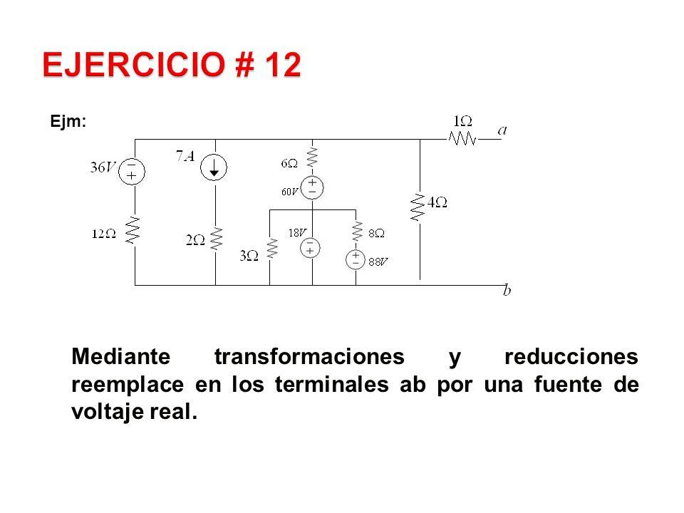 EJERCICIO # 12 Ejm: Mediante transformaciones y reducciones reemplace en los terminales ab por una fuente de voltaje real.