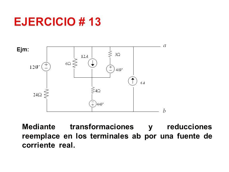 EJERCICIO # 13 Ejm: Mediante transformaciones y reducciones reemplace en los terminales ab por una fuente de corriente real.