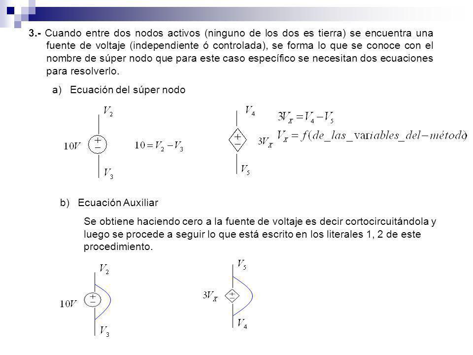 3.- Cuando entre dos nodos activos (ninguno de los dos es tierra) se encuentra una fuente de voltaje (independiente ó controlada), se forma lo que se conoce con el nombre de súper nodo que para este caso específico se necesitan dos ecuaciones para resolverlo.