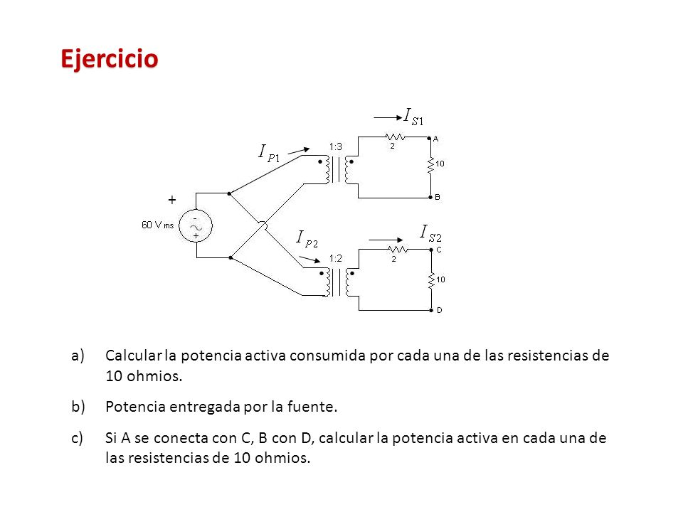 Ejercicio + Calcular la potencia activa consumida por cada una de las resistencias de 10 ohmios. Potencia entregada por la fuente.