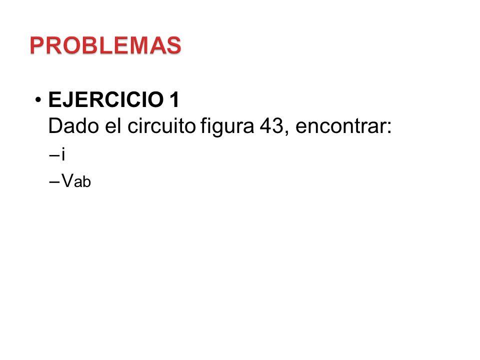 PROBLEMAS EJERCICIO 1 Dado el circuito figura 43, encontrar: i Vab 22