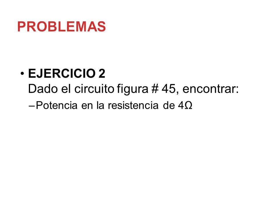 PROBLEMAS EJERCICIO 2 Dado el circuito figura # 45, encontrar: