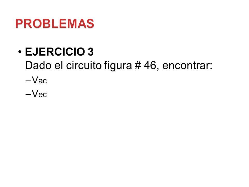 PROBLEMAS EJERCICIO 3 Dado el circuito figura # 46, encontrar: Vac Vec