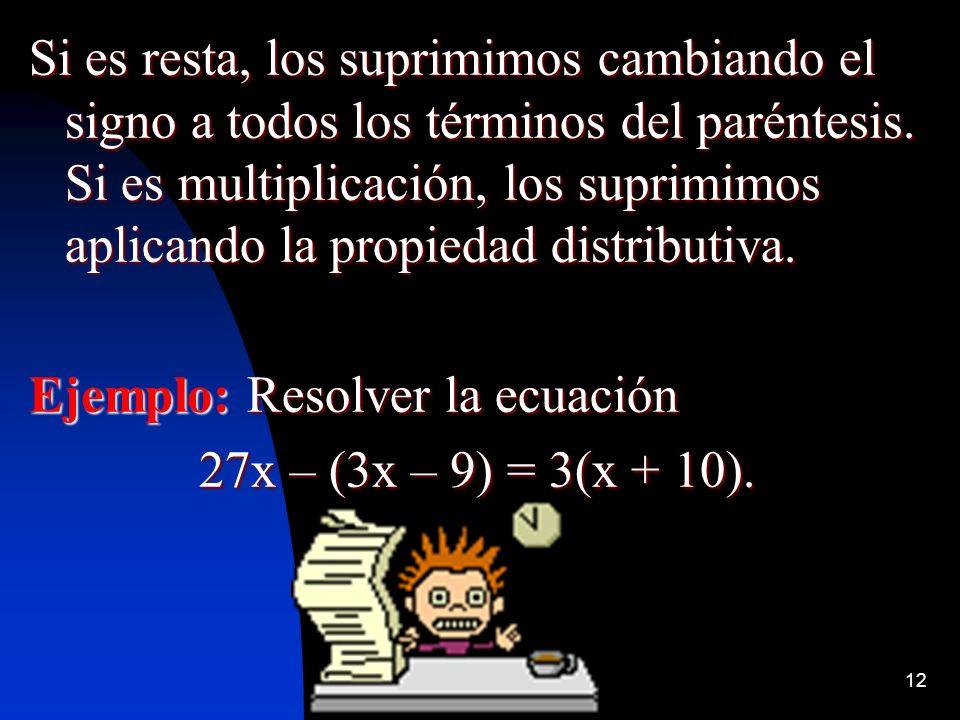 Si es resta, los suprimimos cambiando el signo a todos los términos del paréntesis. Si es multiplicación, los suprimimos aplicando la propiedad distributiva.