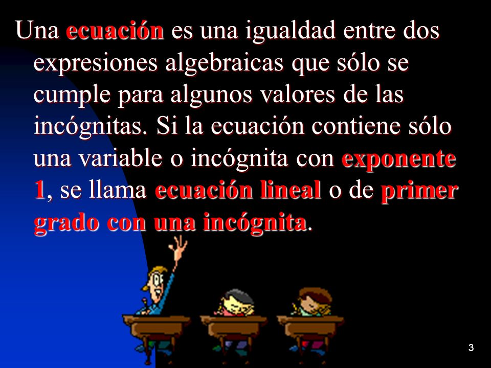 Una ecuación es una igualdad entre dos expresiones algebraicas que sólo se cumple para algunos valores de las incógnitas.