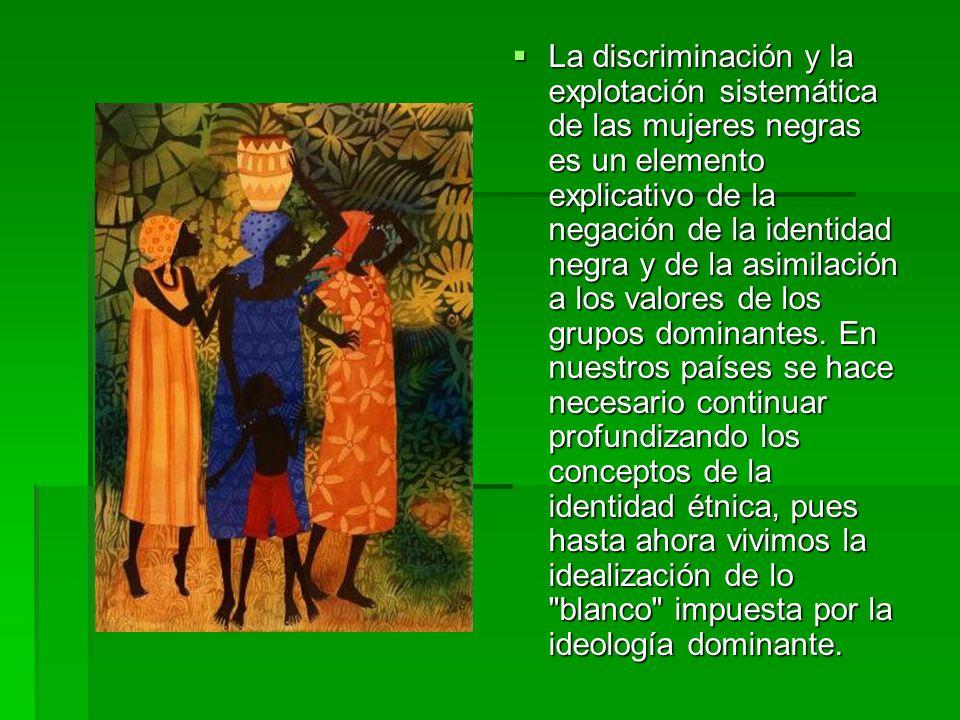 La discriminación y la explotación sistemática de las mujeres negras es un elemento explicativo de la negación de la identidad negra y de la asimilación a los valores de los grupos dominantes.