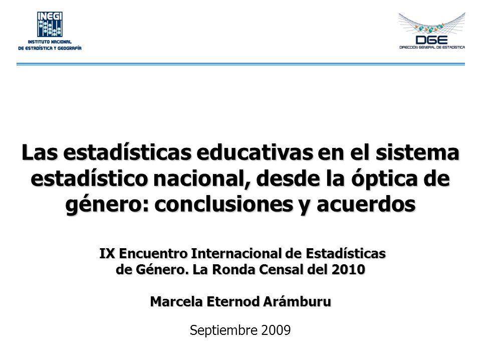 Las estadísticas educativas en el sistema estadístico nacional, desde la óptica de género: conclusiones y acuerdos IX Encuentro Internacional de Estadísticas de Género. La Ronda Censal del 2010 Marcela Eternod Arámburu