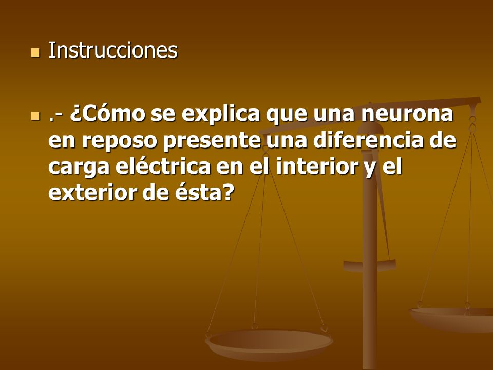 Instrucciones .- ¿Cómo se explica que una neurona en reposo presente una diferencia de carga eléctrica en el interior y el exterior de ésta