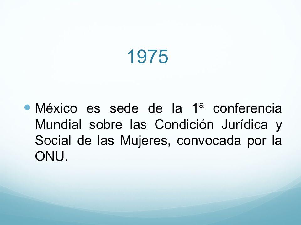 1975 México es sede de la 1ª conferencia Mundial sobre las Condición Jurídica y Social de las Mujeres, convocada por la ONU.