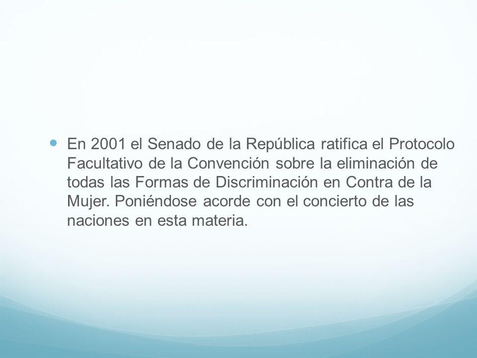 En 2001 el Senado de la República ratifica el Protocolo Facultativo de la Convención sobre la eliminación de todas las Formas de Discriminación en Contra de la Mujer.