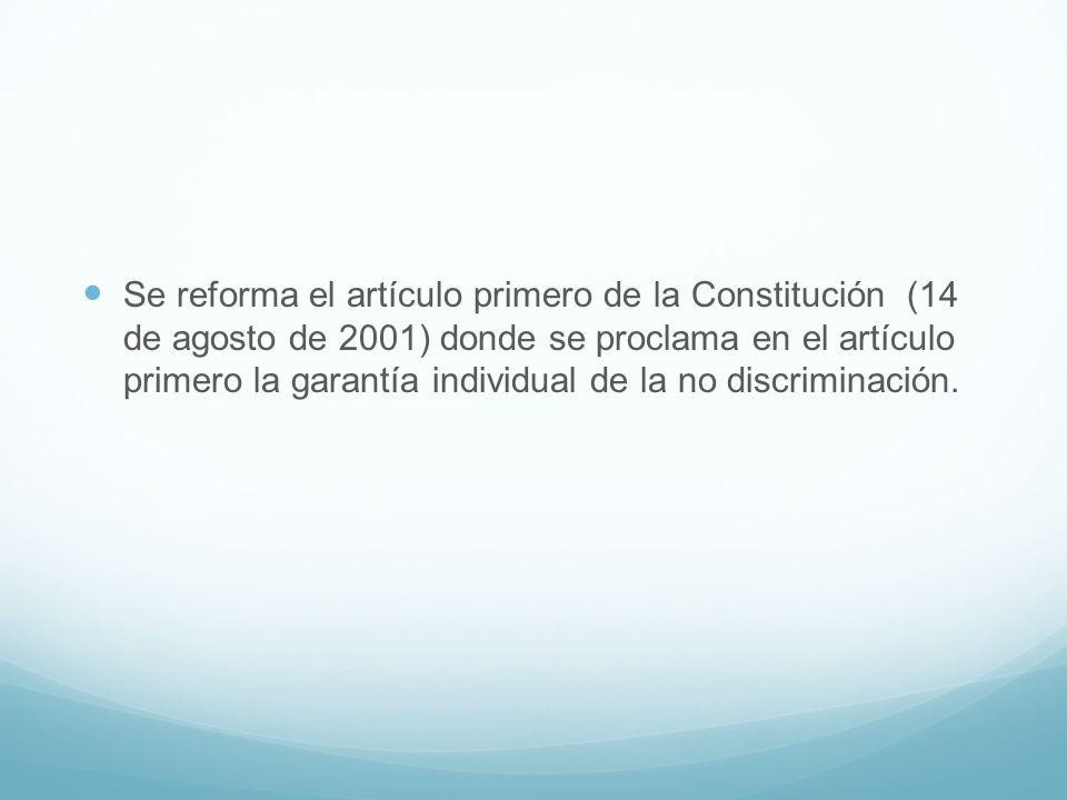 Se reforma el artículo primero de la Constitución (14 de agosto de 2001) donde se proclama en el artículo primero la garantía individual de la no discriminación.