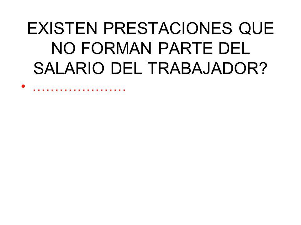 EXISTEN PRESTACIONES QUE NO FORMAN PARTE DEL SALARIO DEL TRABAJADOR