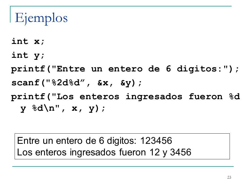 Ejemplos int x; int y; printf( Entre un entero de 6 digitos: ); scanf( %2d%d , &x, &y); printf( Los enteros ingresados fueron %d y %d\n , x, y);