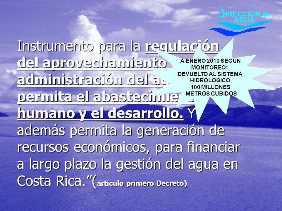Instrumento para la regulación del aprovechamiento y administración del agua que permita el abastecimiento humano y el desarrollo. Y además permita la generación de recursos económicos, para financiar a largo plazo la gestión del agua en Costa Rica. (articulo primero Decreto)