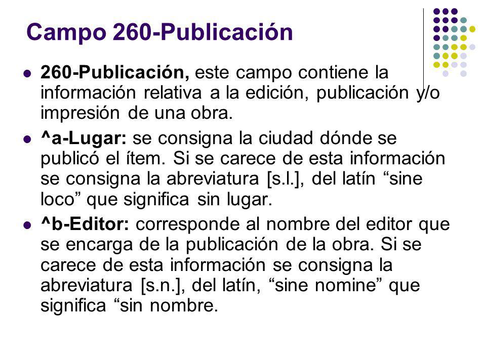 Campo 260-Publicación 260-Publicación, este campo contiene la información relativa a la edición, publicación y/o impresión de una obra.