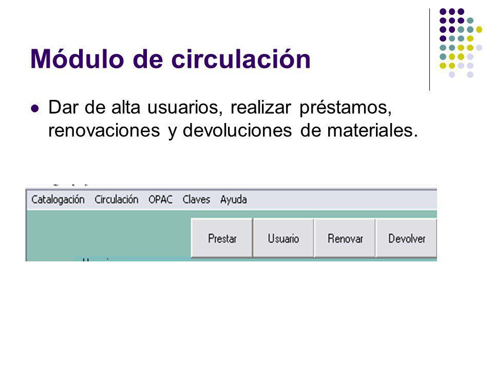 Módulo de circulación Dar de alta usuarios, realizar préstamos, renovaciones y devoluciones de materiales.
