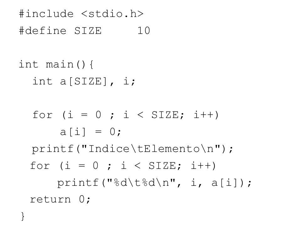 #include <stdio.h> #define SIZE 10 int main(){ int a[SIZE], i; for (i = 0 ; i < SIZE; i++) a[i] = 0; printf( Indice\tElemento\n ); printf( %d\t%d\n , i, a[i]); return 0; }