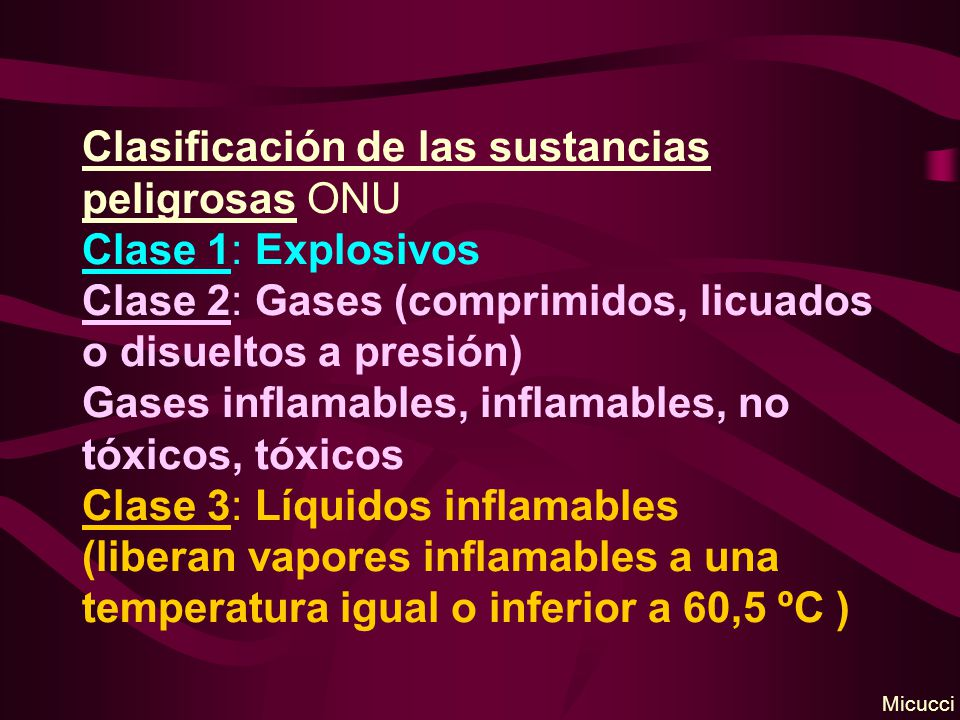Clasificación de las sustancias peligrosas ONU Clase 1: Explosivos Clase 2: Gases (comprimidos, licuados o disueltos a presión) Gases inflamables, inflamables, no tóxicos, tóxicos Clase 3: Líquidos inflamables (liberan vapores inflamables a una temperatura igual o inferior a 60,5 ºC )