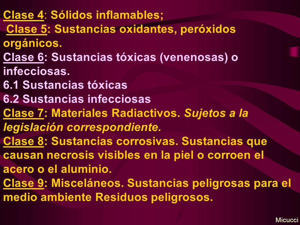 Clase 4: Sólidos inflamables; Clase 5: Sustancias oxidantes, peróxidos orgánicos. Clase 6: Sustancias tóxicas (venenosas) o infecciosas. 6.1 Sustancias tóxicas 6.2 Sustancias infecciosas Clase 7: Materiales Radiactivos. Sujetos a la legislación correspondiente. Clase 8: Sustancias corrosivas. Sustancias que causan necrosis visibles en la piel o corroen el acero o el aluminio. Clase 9: Misceláneos. Sustancias peligrosas para el medio ambiente Residuos peligrosos.