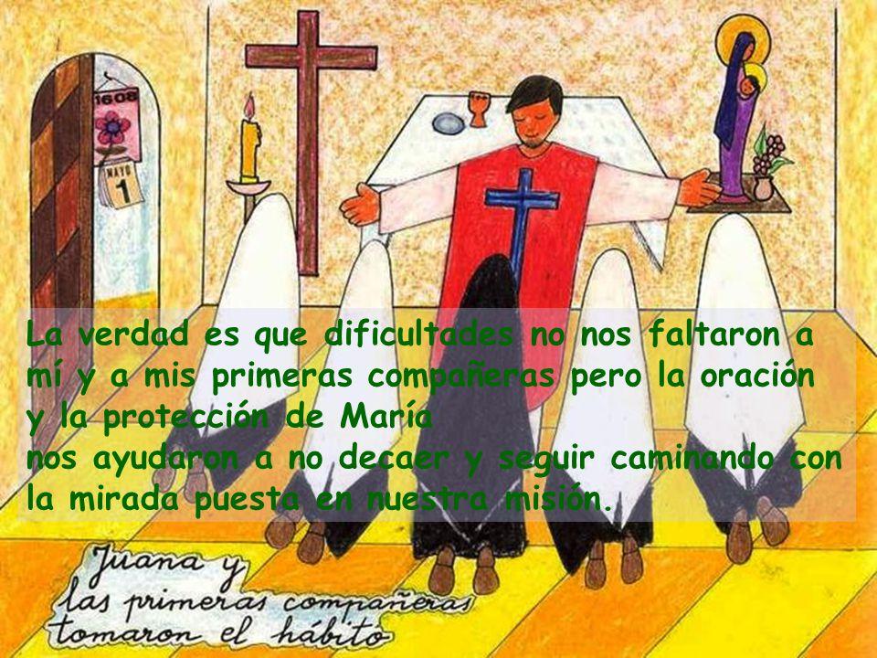 La verdad es que dificultades no nos faltaron a mí y a mis primeras compañeras pero la oración y la protección de María