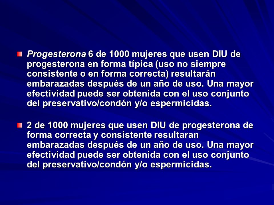 Progesterona 6 de 1000 mujeres que usen DIU de progesterona en forma típica (uso no siempre consistente o en forma correcta) resultarán embarazadas después de un año de uso. Una mayor efectividad puede ser obtenida con el uso conjunto del preservativo/condón y/o espermicidas.