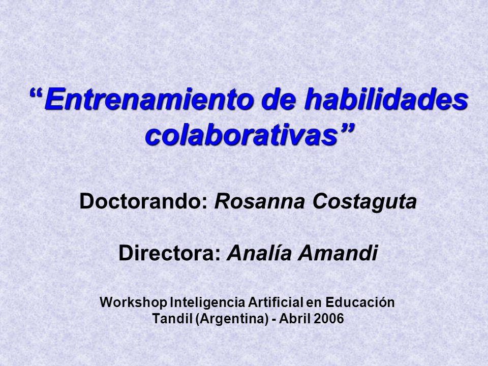 Entrenamiento de habilidades colaborativas Doctorando: Rosanna Costaguta Directora: Analía Amandi Workshop Inteligencia Artificial en Educación Tandil (Argentina) - Abril 2006