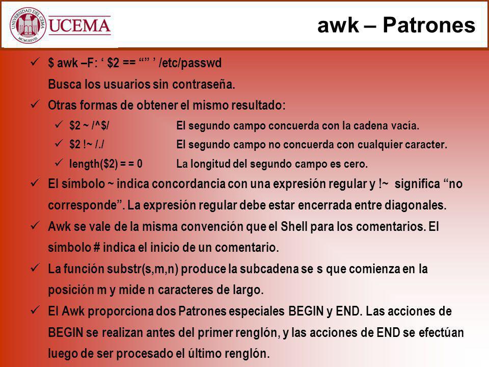 awk – Patrones $ awk –F: ' $2 == ' /etc/passwd Busca los usuarios sin contraseña. Otras formas de obtener el mismo resultado: