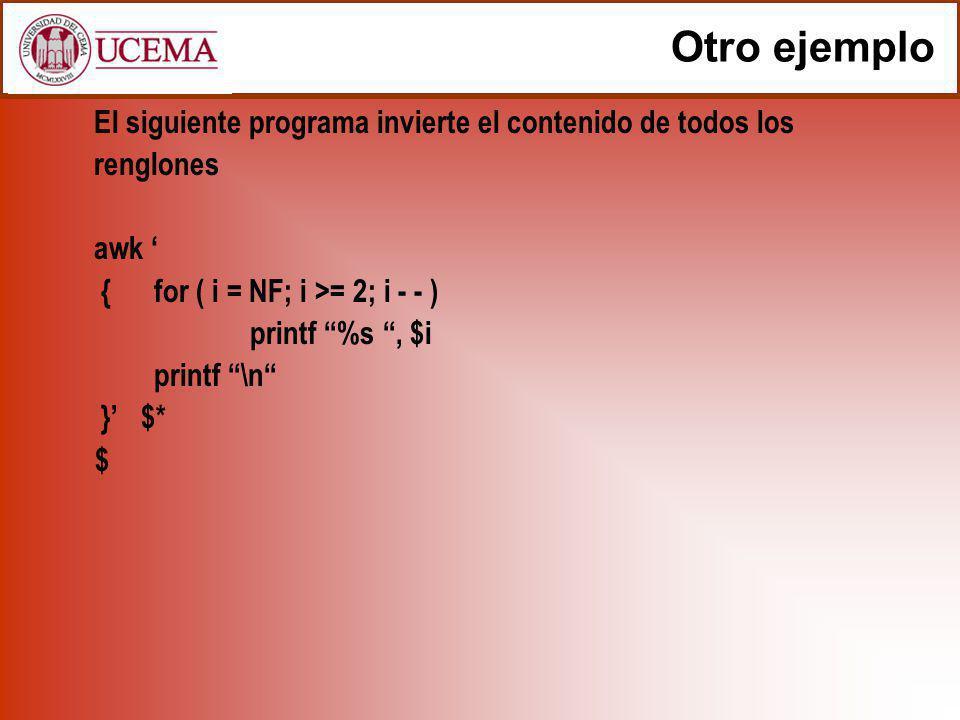 Otro ejemplo El siguiente programa invierte el contenido de todos los renglones. awk ' { for ( i = NF; i >= 2; i - - )