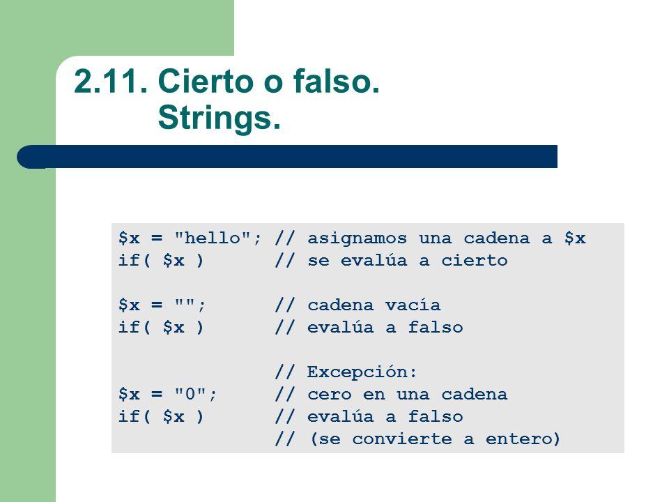 2.11. Cierto o falso. Strings. $x = hello ; // asignamos una cadena a $x. if( $x ) // se evalúa a cierto.