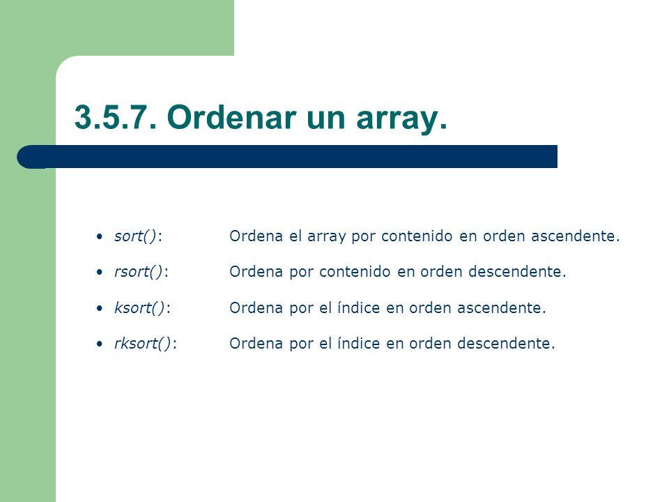 3.5.7. Ordenar un array. sort(): Ordena el array por contenido en orden ascendente. rsort(): Ordena por contenido en orden descendente.