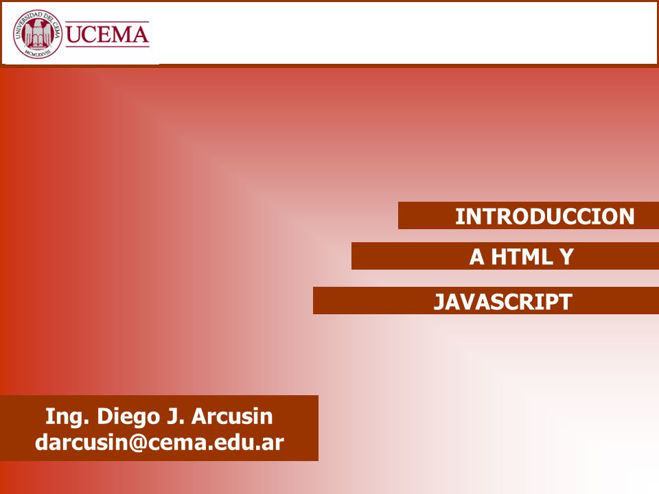INTRODUCCION A HTML Y JAVASCRIPT Ing. Diego J. Arcusin darcusin@cema.edu.ar