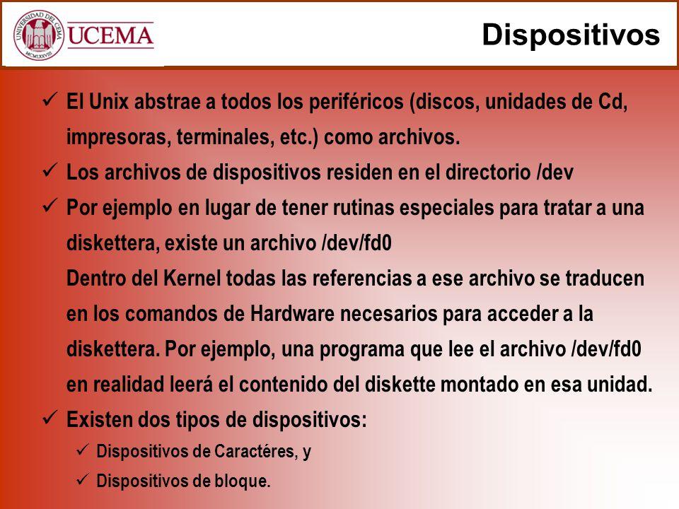 Dispositivos El Unix abstrae a todos los periféricos (discos, unidades de Cd, impresoras, terminales, etc.) como archivos.
