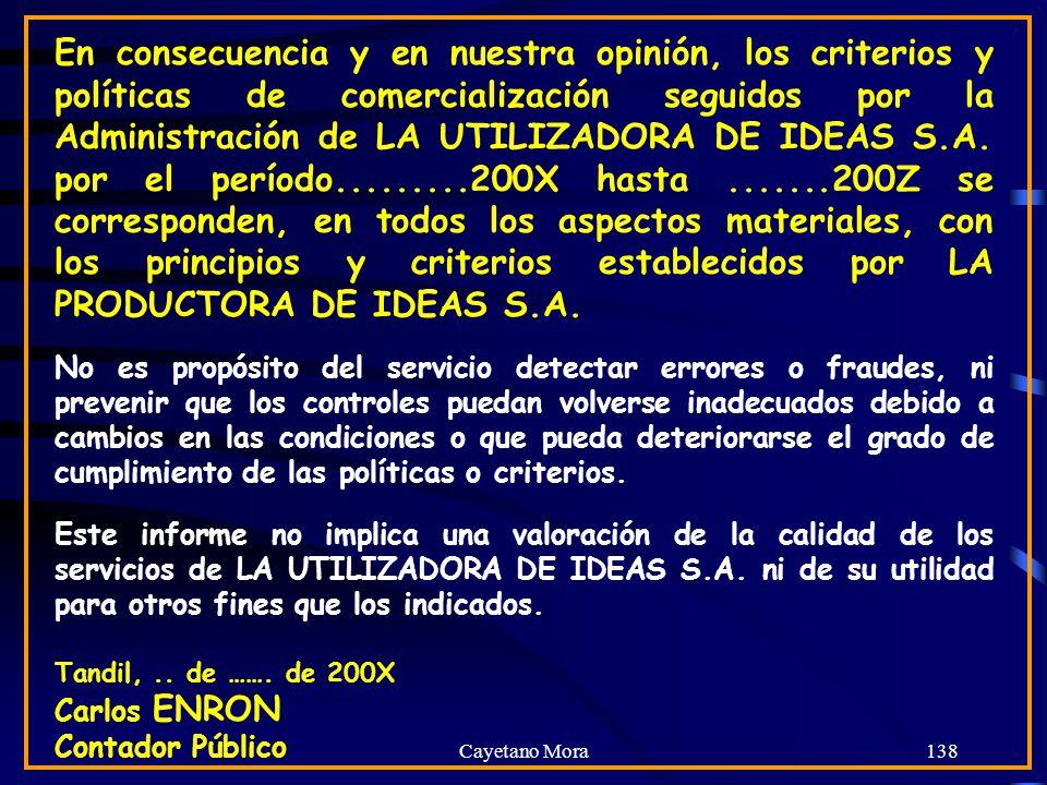 En consecuencia y en nuestra opinión, los criterios y políticas de comercialización seguidos por la Administración de LA UTILIZADORA DE IDEAS S.A. por el período.........200X hasta .......200Z se corresponden, en todos los aspectos materiales, con los principios y criterios establecidos por LA PRODUCTORA DE IDEAS S.A.