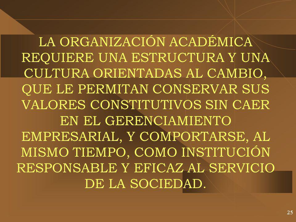 LA ORGANIZACIÓN ACADÉMICA REQUIERE UNA ESTRUCTURA Y UNA CULTURA ORIENTADAS AL CAMBIO, QUE LE PERMITAN CONSERVAR SUS VALORES CONSTITUTIVOS SIN CAER EN EL GERENCIAMIENTO EMPRESARIAL, Y COMPORTARSE, AL MISMO TIEMPO, COMO INSTITUCIÓN RESPONSABLE Y EFICAZ AL SERVICIO DE LA SOCIEDAD.
