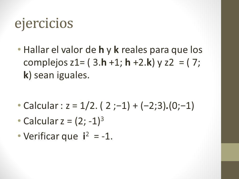 ejercicios Hallar el valor de h y k reales para que los complejos z1= ( 3.h +1; h +2.k) y z2 = ( 7; k) sean iguales.