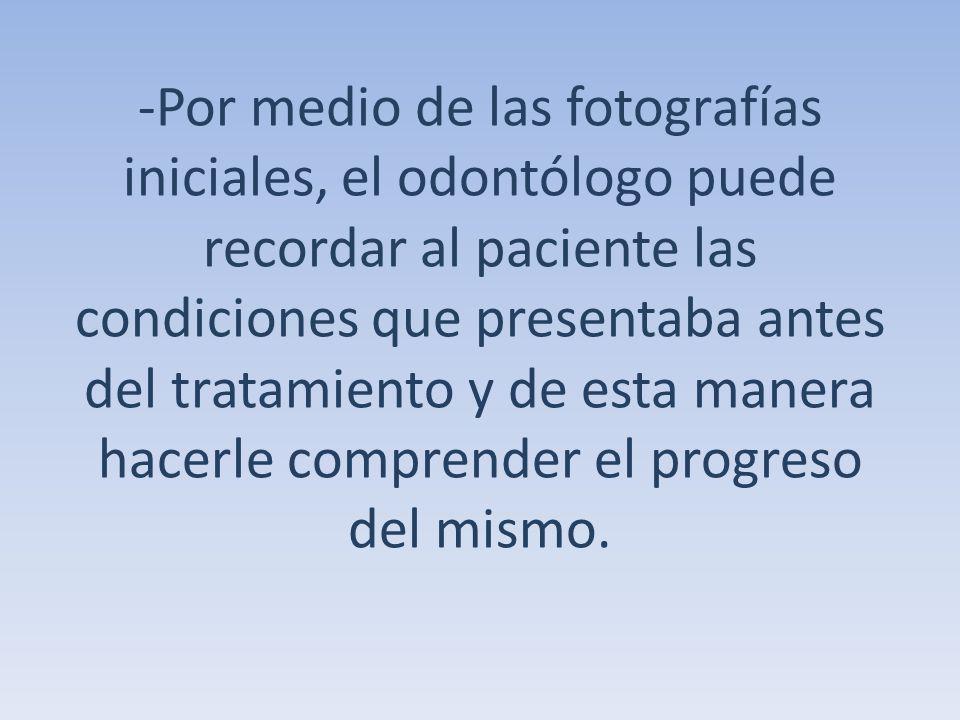 -Por medio de las fotografías iniciales, el odontólogo puede recordar al paciente las condiciones que presentaba antes del tratamiento y de esta manera hacerle comprender el progreso del mismo.