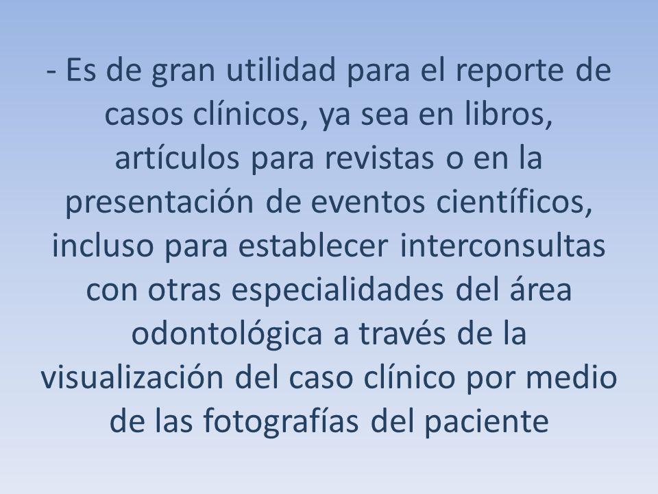 - Es de gran utilidad para el reporte de casos clínicos, ya sea en libros, artículos para revistas o en la presentación de eventos científicos, incluso para establecer interconsultas con otras especialidades del área odontológica a través de la visualización del caso clínico por medio de las fotografías del paciente