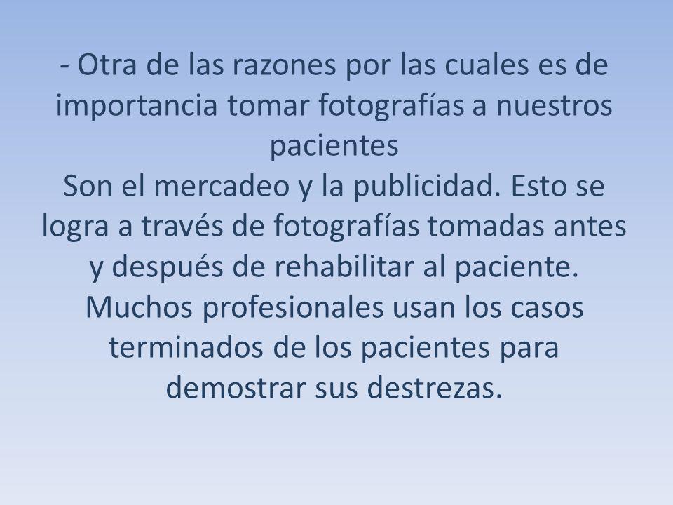 - Otra de las razones por las cuales es de importancia tomar fotografías a nuestros pacientes Son el mercadeo y la publicidad.