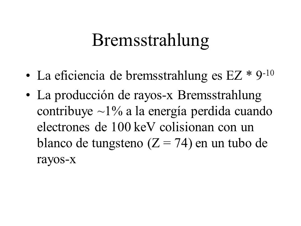 Bremsstrahlung La eficiencia de bremsstrahlung es EZ * 9-10