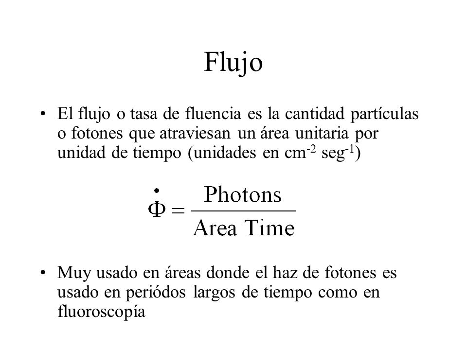 Flujo El flujo o tasa de fluencia es la cantidad partículas o fotones que atraviesan un área unitaria por unidad de tiempo (unidades en cm-2 seg-1)