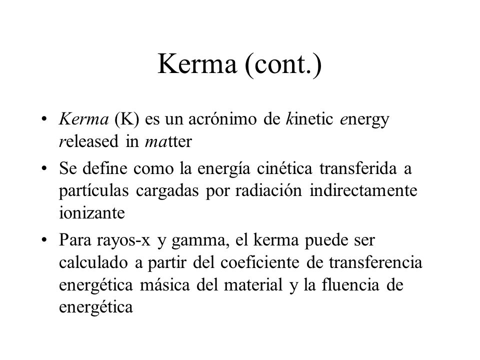 Kerma (cont.) Kerma (K) es un acrónimo de kinetic energy released in matter.