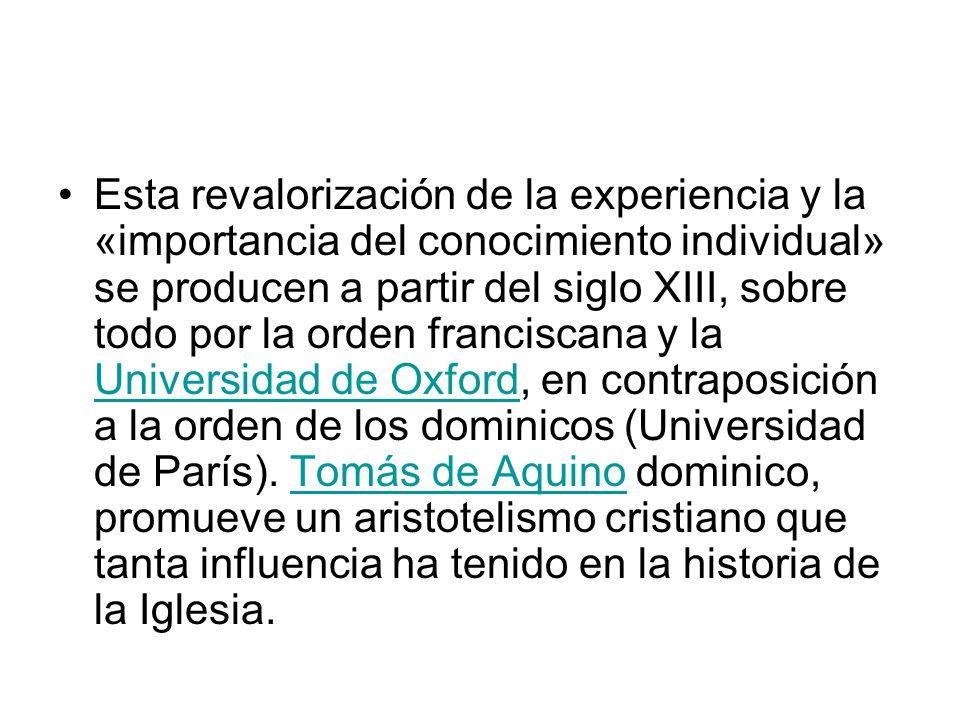 Esta revalorización de la experiencia y la «importancia del conocimiento individual» se producen a partir del siglo XIII, sobre todo por la orden franciscana y la Universidad de Oxford, en contraposición a la orden de los dominicos (Universidad de París).