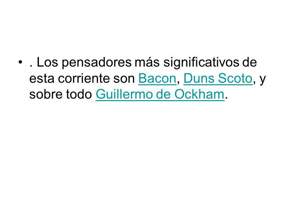 . Los pensadores más significativos de esta corriente son Bacon, Duns Scoto, y sobre todo Guillermo de Ockham.
