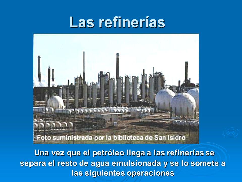Las refinerías Una vez que el petróleo llega a las refinerías se separa el resto de agua emulsionada y se lo somete a las siguientes operaciones.