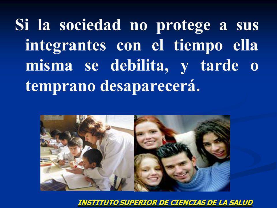 Si la sociedad no protege a sus integrantes con el tiempo ella misma se debilita, y tarde o temprano desaparecerá.