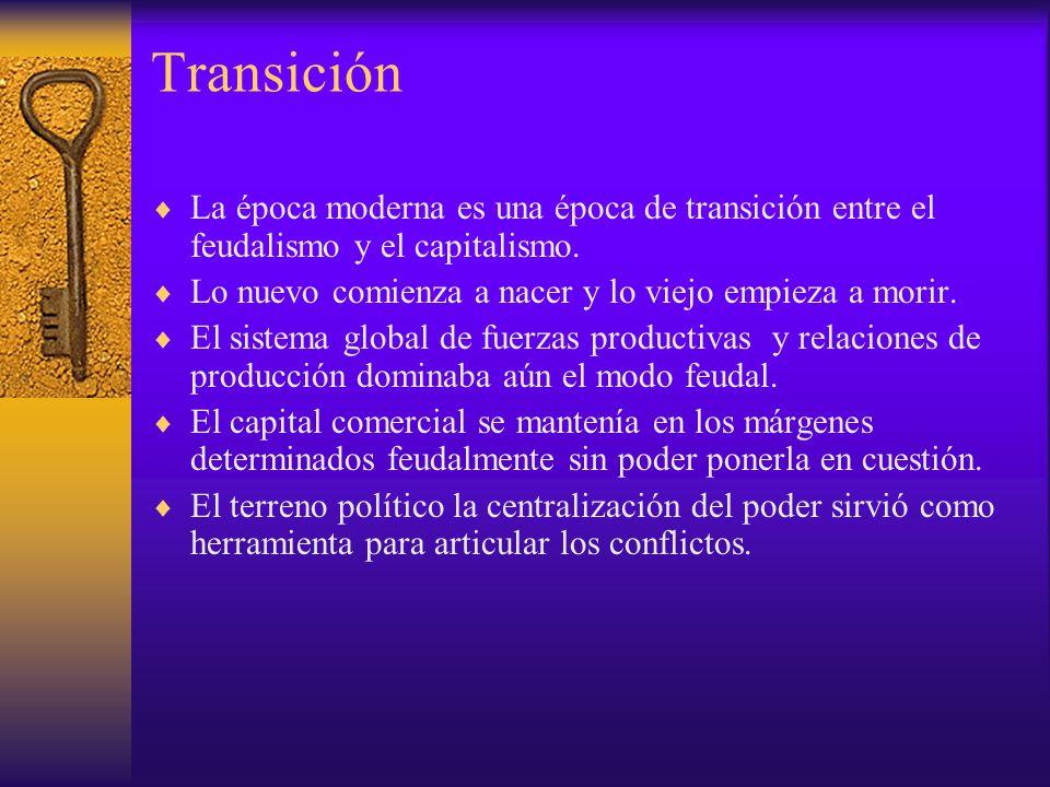 Transición La época moderna es una época de transición entre el feudalismo y el capitalismo. Lo nuevo comienza a nacer y lo viejo empieza a morir.